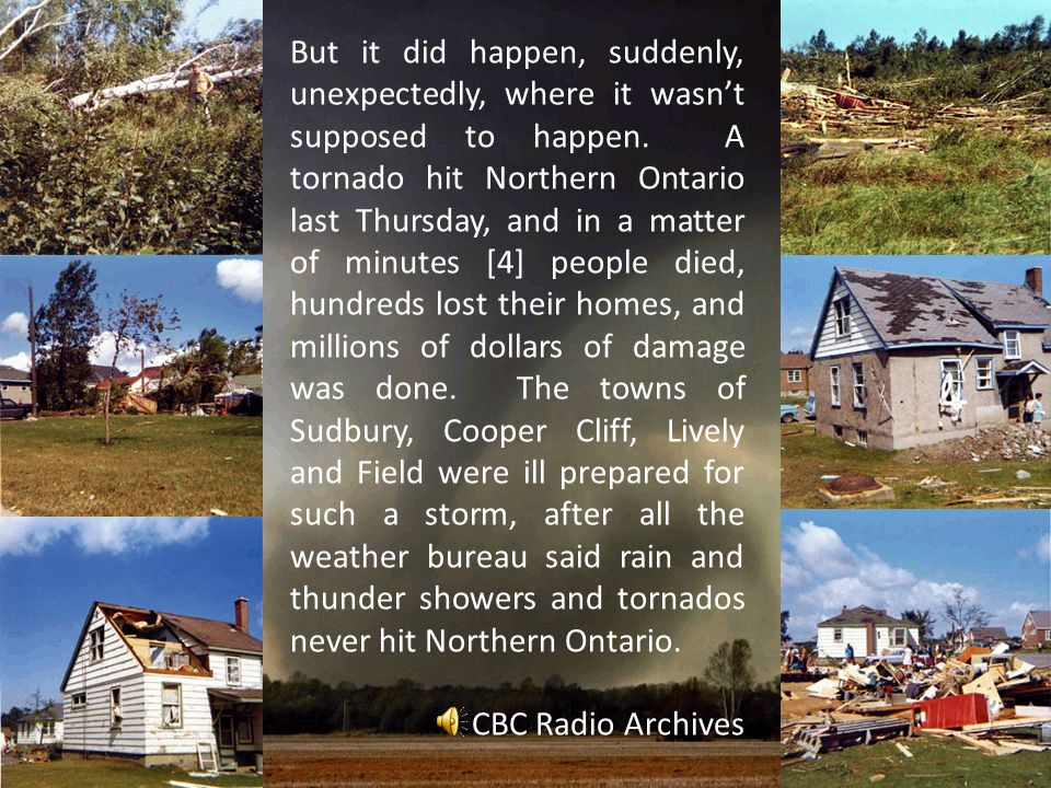 But it did happen, suddenly, unexpectedly, where it wasn't supposed to happen. A tornado hit Northern Ontario last Thursday, and in a matter of minutes [4] people died, hundreds lost their homes, and millions of dollars of damage was done. The towns of Sudbury, Cooper Cliff, Lively and Field were ill prepared for such a storm, after all the weather bureau said rain and thunder showers and tornados never hit Northern Ontario.